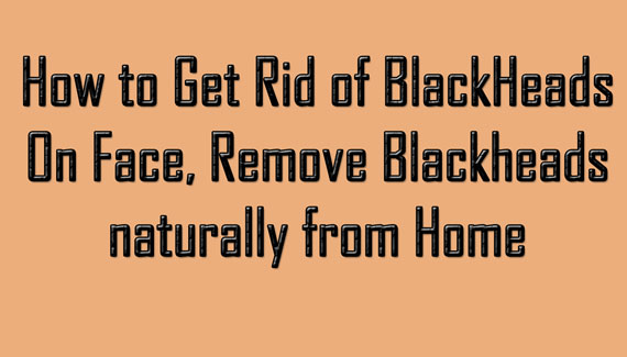 How to get rid of Blackheads naturally and permanently from Home